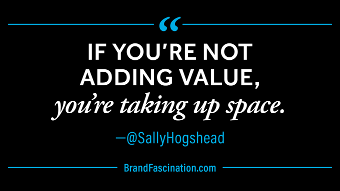If you're not adding value, you're taking up space. via@SallyHogshead